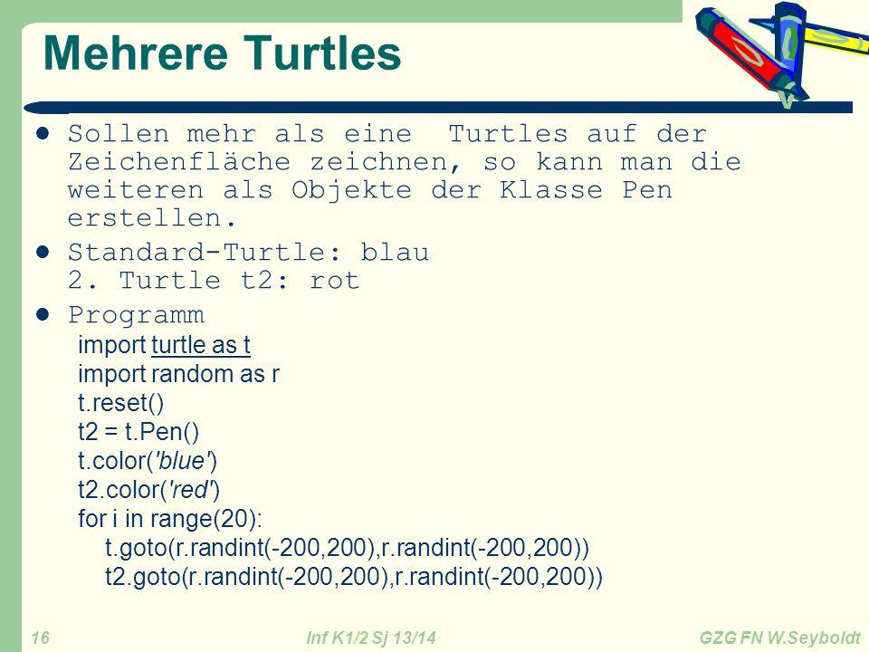 Inf K1/2 Sj 13/14 GZG FN W.Seyboldt 16 Mehrere Turtles Sollen mehr als eine Turtles auf der Zeichenfläche zeichnen, so kann man die weiteren als Objek