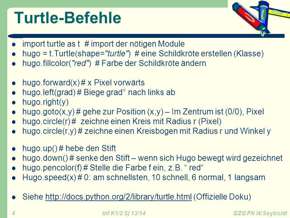 Inf K1/2 Sj 13/14 GZG FN W.Seyboldt 5 Beispiel 1: Turtle01 import turtle as t fenster = t.Screen() fenster.bgcolor( green ) hugo = t.Turtle(shape= turtle ) hugo.fillcolor( yellow ) hugo.up() hugo.goto(-100,-150) hugo.pencolor( red ) hugo.pensize(6) hugo.down() hugo.circle(200) for i in range(4): hugo.forward(300) hugo.left(90) t.done() # Warten bis der Benutzer das Fenster schließt