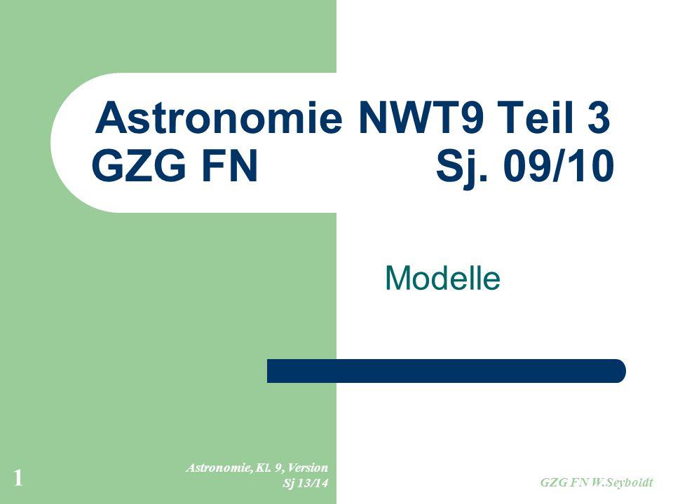 Astronomie, Kl. 9, Version Sj 13/14 GZG FN W.Seyboldt 1 Astronomie NWT9 Teil 3 GZG FN Sj. 09/10 Modelle