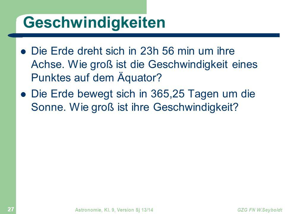 Astronomie, Kl. 9, Version Sj 13/14GZG FN W.Seyboldt 27 Geschwindigkeiten Die Erde dreht sich in 23h 56 min um ihre Achse. Wie groß ist die Geschwindi