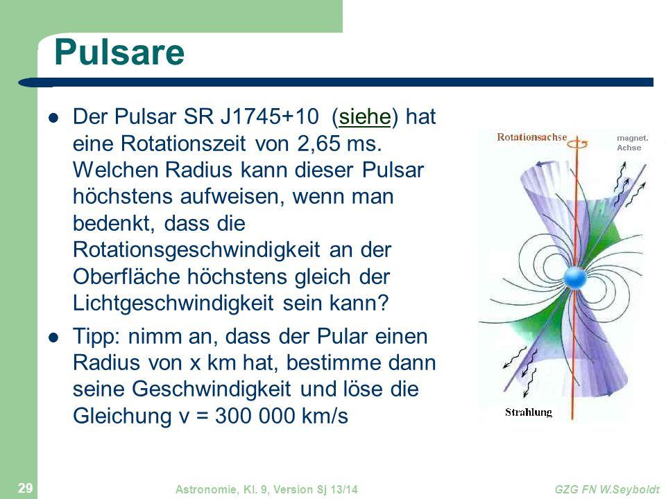 Astronomie, Kl. 9, Version Sj 13/14GZG FN W.Seyboldt 29 Pulsare Der Pulsar SR J1745+10 (siehe) hat eine Rotationszeit von 2,65 ms. Welchen Radius kann