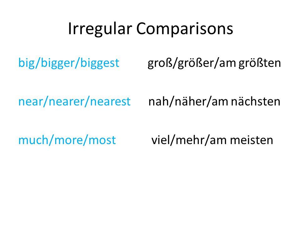 Irregular Comparisons big/bigger/biggest groß/größer/am größten near/nearer/nearest nah/näher/am nächsten much/more/most viel/mehr/am meisten