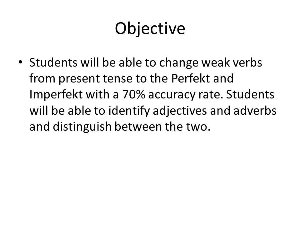 Objective Students will be able to change weak verbs from present tense to the Perfekt and Imperfekt with a 70% accuracy rate.
