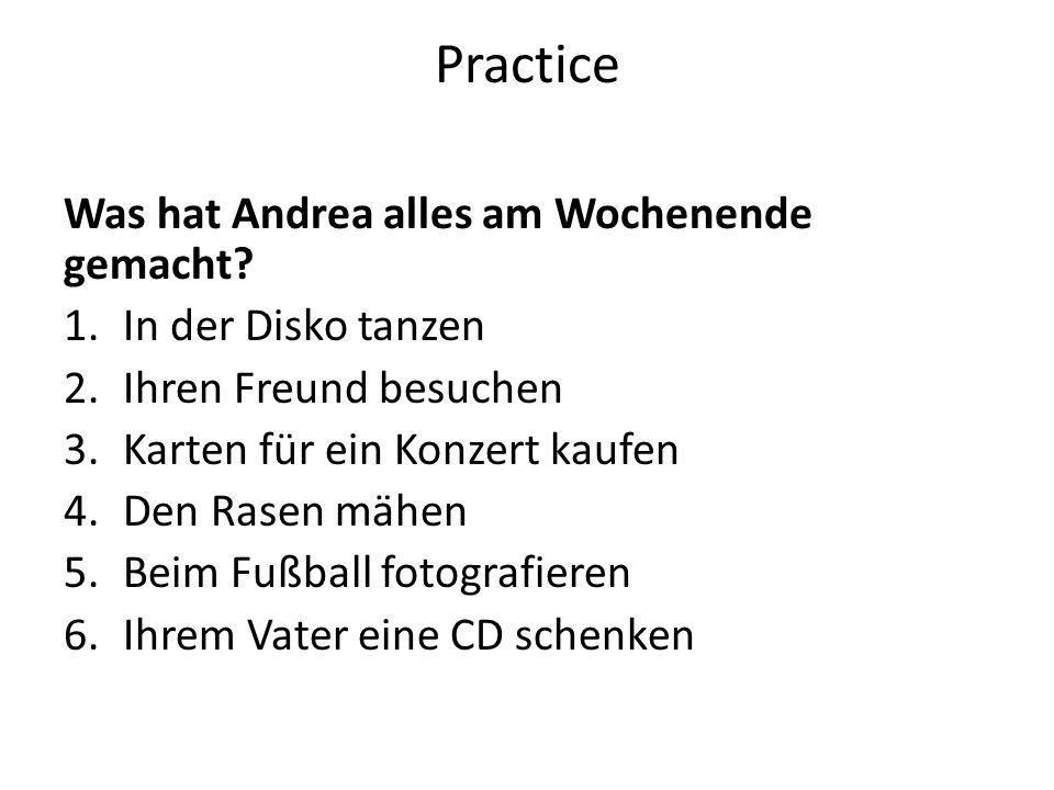 Practice Was hat Andrea alles am Wochenende gemacht? 1.In der Disko tanzen 2.Ihren Freund besuchen 3.Karten für ein Konzert kaufen 4.Den Rasen mähen 5