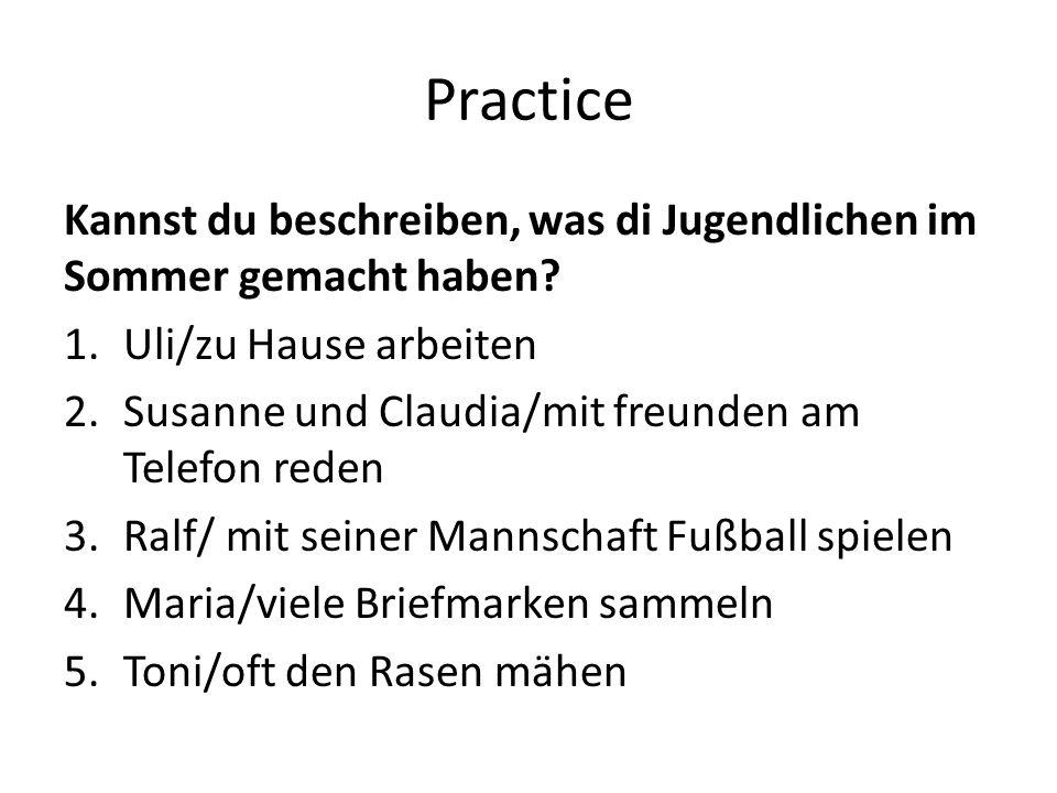 Practice Kannst du beschreiben, was di Jugendlichen im Sommer gemacht haben? 1.Uli/zu Hause arbeiten 2.Susanne und Claudia/mit freunden am Telefon red
