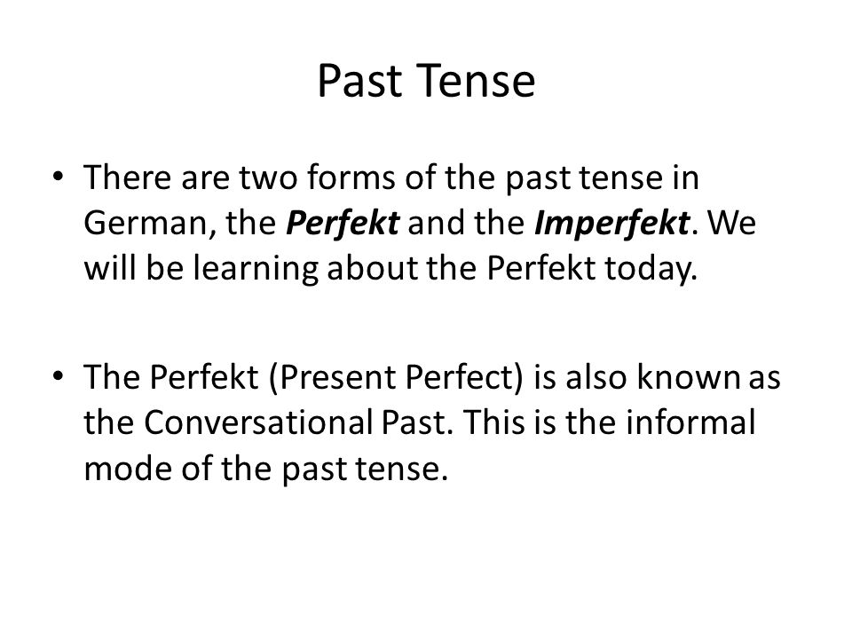 Past Tense There are two forms of the past tense in German, the Perfekt and the Imperfekt.