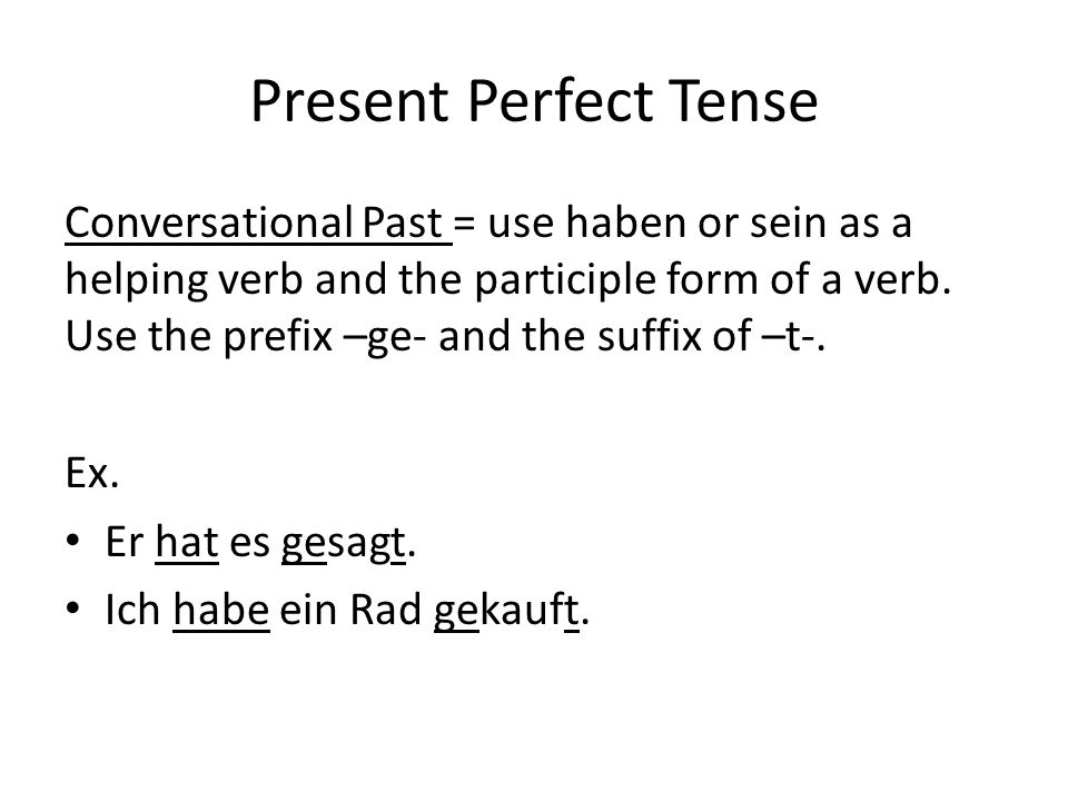 Present Perfect Tense Conversational Past = use haben or sein as a helping verb and the participle form of a verb.