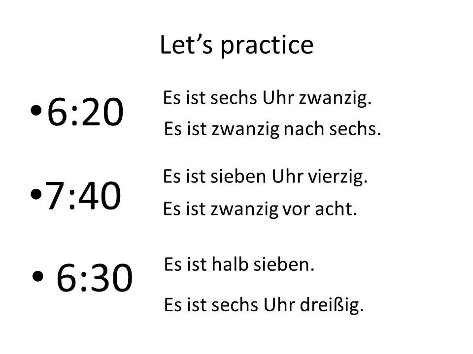Let's practice 6:20 Es ist sechs Uhr zwanzig. Es ist zwanzig nach sechs. 7:40 Es ist sieben Uhr vierzig. Es ist zwanzig vor acht. 6:30 Es ist halb sie