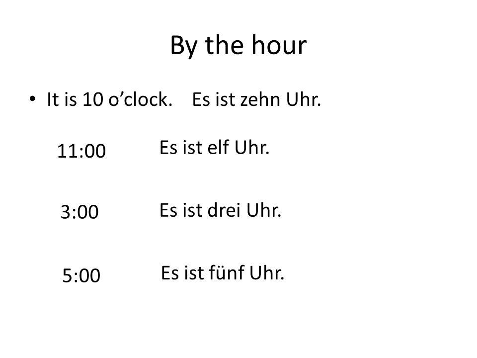 By the hour It is 10 o'clock.Es ist zehn Uhr. 11:00 Es ist elf Uhr. 3:00 Es ist drei Uhr. 5:00 Es ist fünf Uhr.