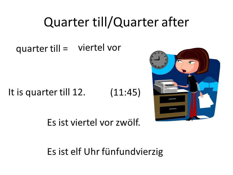 Quarter till/Quarter after viertel vor quarter till = It is quarter till 12. (11:45) Es ist viertel vor zwölf. Es ist elf Uhr fünfundvierzig