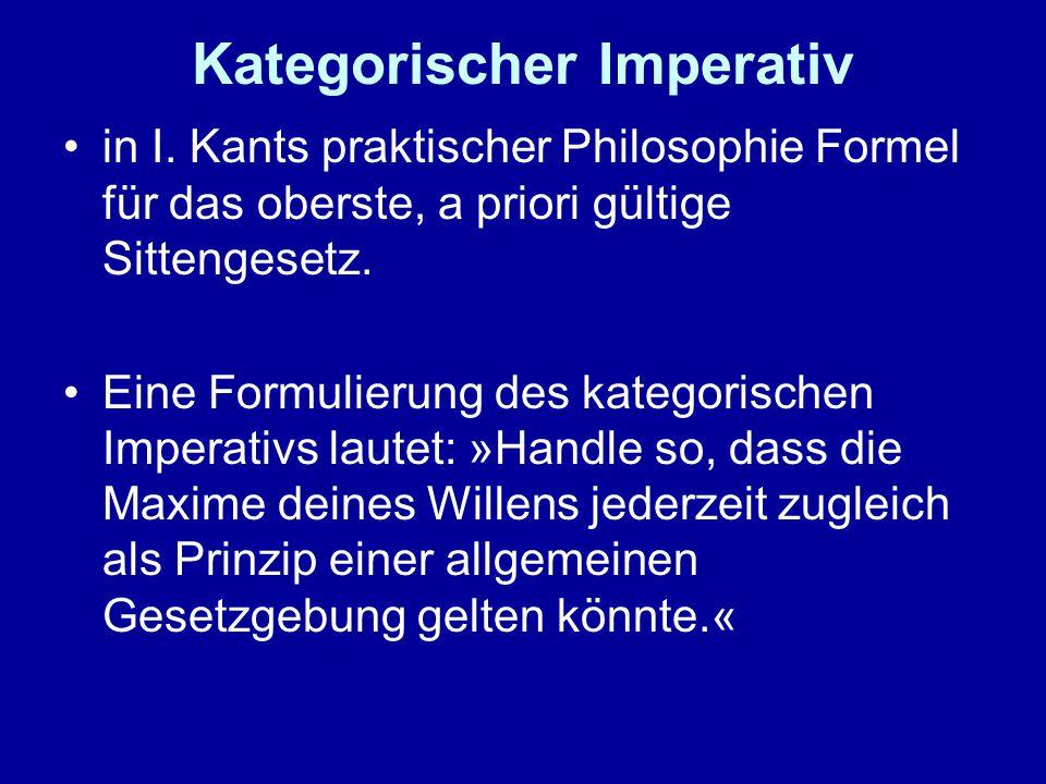 Kategorischer Imperativ in I. Kants praktischer Philosophie Formel für das oberste, a priori gültige Sittengesetz. Eine Formulierung des kategorischen