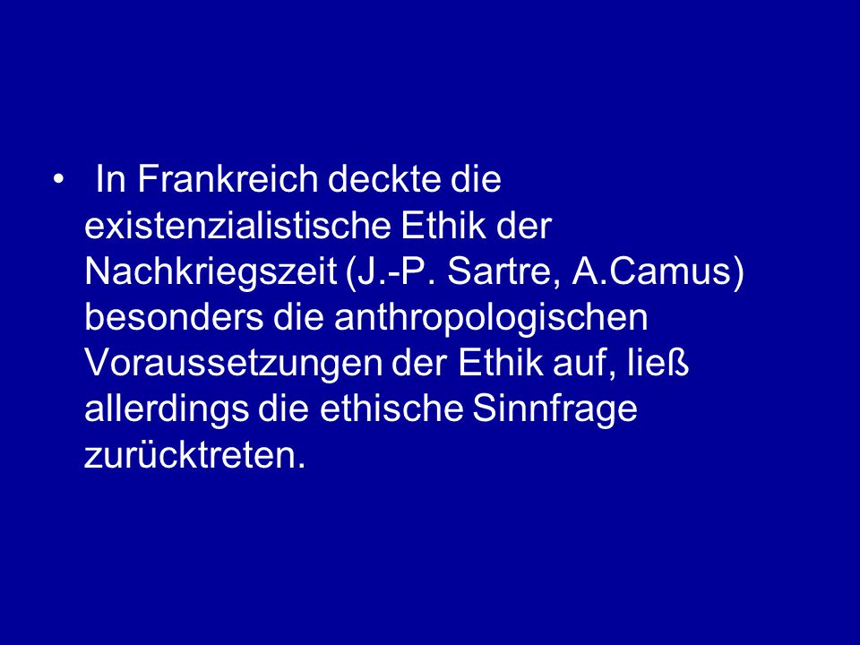 In Frankreich deckte die existenzialistische Ethik der Nachkriegszeit (J.-P. Sartre, A.Camus) besonders die anthropologischen Voraussetzungen der Ethi