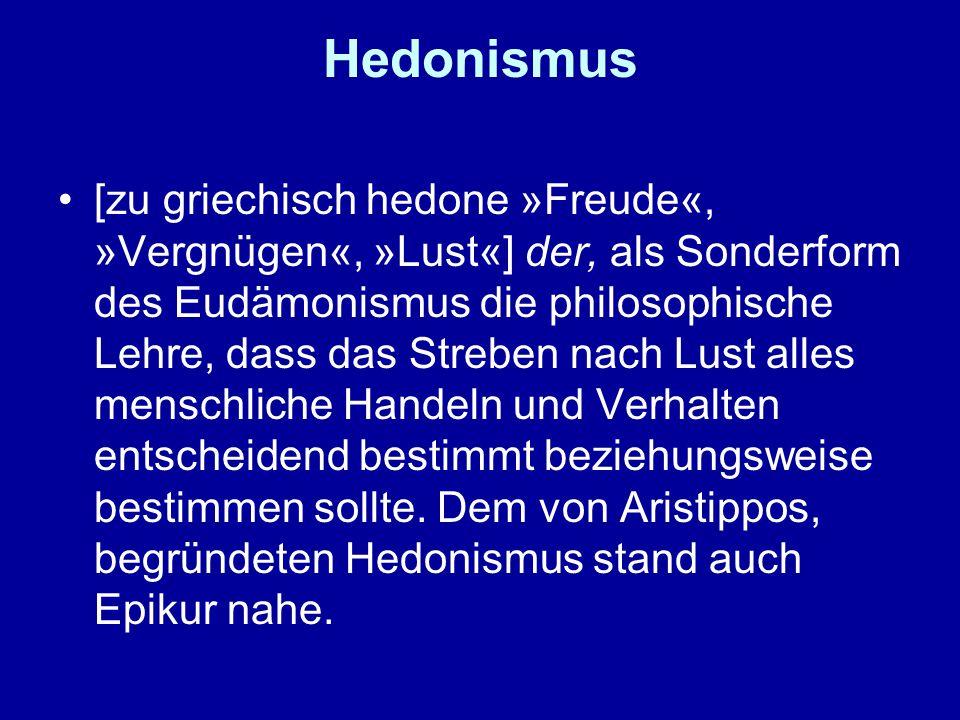 Hedonismus [zu griechisch hedone »Freude«, »Vergnügen«, »Lust«] der, als Sonderform des Eudämonismus die philosophische Lehre, dass das Streben nach Lust alles menschliche Handeln und Verhalten entscheidend bestimmt beziehungsweise bestimmen sollte.