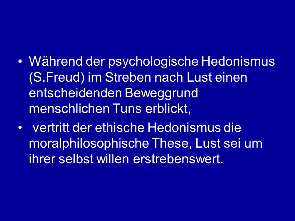 Während der psychologische Hedonismus (S.Freud) im Streben nach Lust einen entscheidenden Beweggrund menschlichen Tuns erblickt, vertritt der ethische