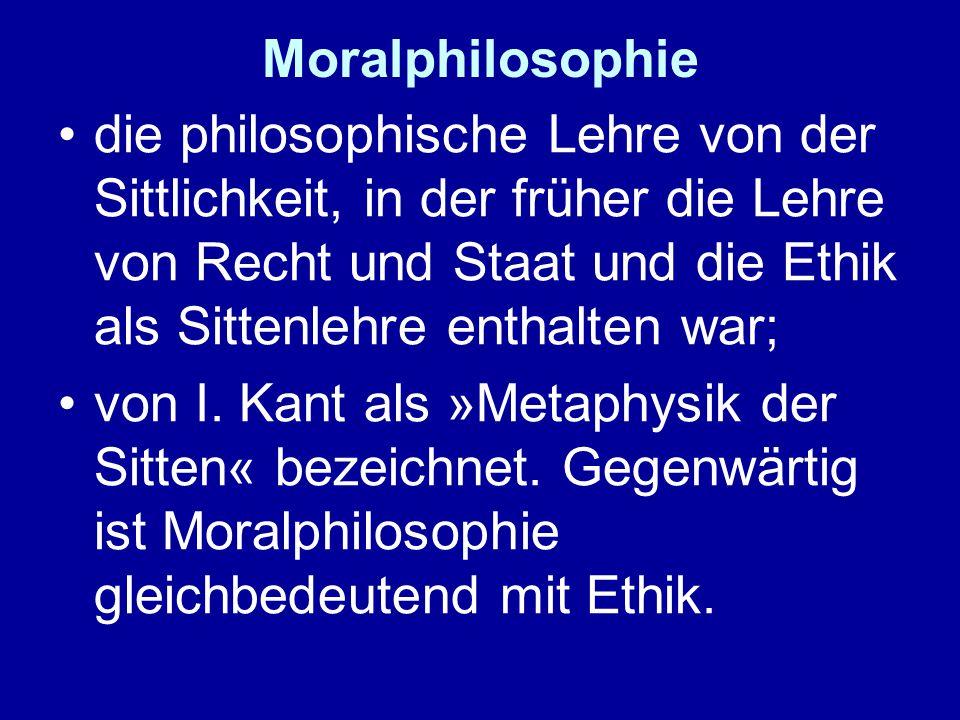 Moralphilosophie die philosophische Lehre von der Sittlichkeit, in der früher die Lehre von Recht und Staat und die Ethik als Sittenlehre enthalten wa