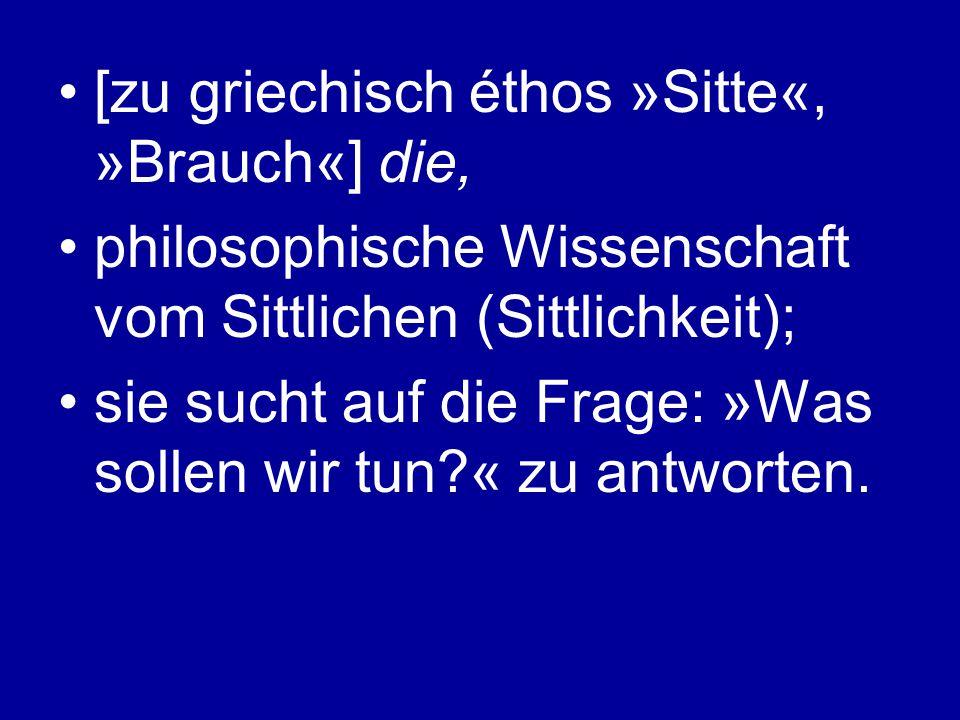 [zu griechisch éthos »Sitte«, »Brauch«] die, philosophische Wissenschaft vom Sittlichen (Sittlichkeit); sie sucht auf die Frage: »Was sollen wir tun?« zu antworten.