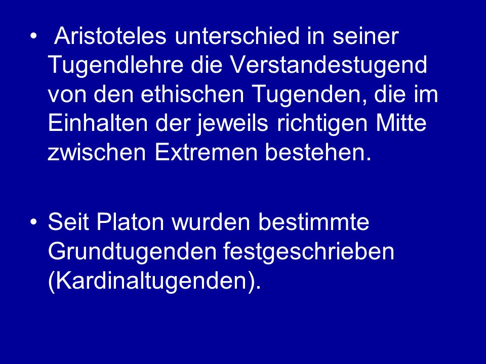 Aristoteles unterschied in seiner Tugendlehre die Verstandestugend von den ethischen Tugenden, die im Einhalten der jeweils richtigen Mitte zwischen Extremen bestehen.