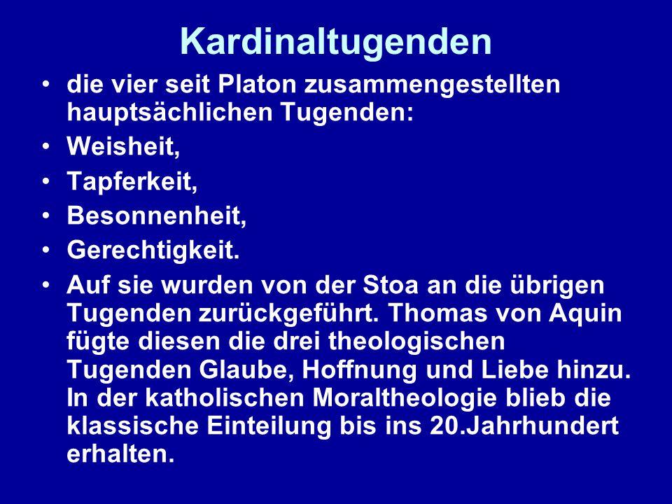 Kardinaltugenden die vier seit Platon zusammengestellten hauptsächlichen Tugenden: Weisheit, Tapferkeit, Besonnenheit, Gerechtigkeit.