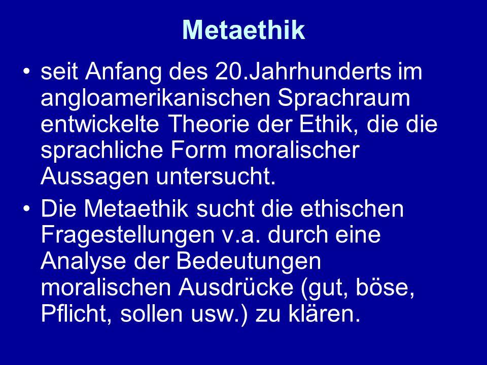 Metaethik seit Anfang des 20.Jahrhunderts im angloamerikanischen Sprachraum entwickelte Theorie der Ethik, die die sprachliche Form moralischer Aussagen untersucht.
