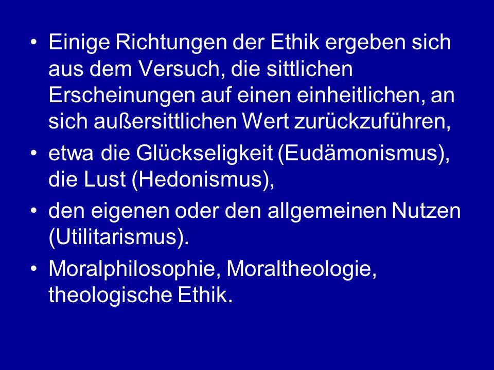 Einige Richtungen der Ethik ergeben sich aus dem Versuch, die sittlichen Erscheinungen auf einen einheitlichen, an sich außersittlichen Wert zurückzuführen, etwa die Glückseligkeit (Eudämonismus), die Lust (Hedonismus), den eigenen oder den allgemeinen Nutzen (Utilitarismus).