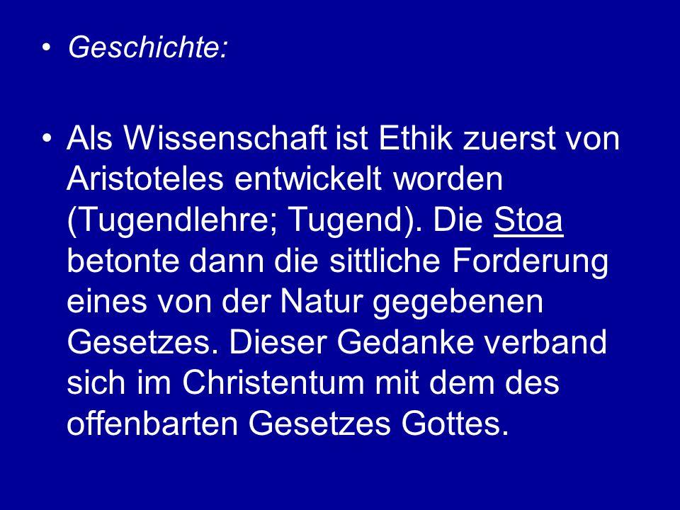 Geschichte: Als Wissenschaft ist Ethik zuerst von Aristoteles entwickelt worden (Tugendlehre; Tugend). Die Stoa betonte dann die sittliche Forderung e