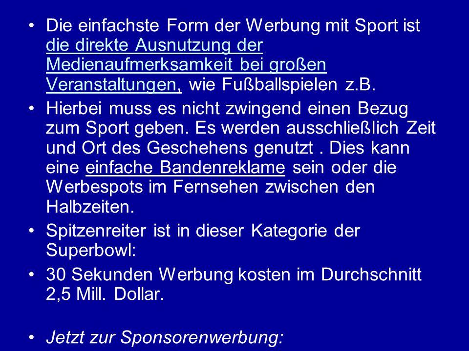 Die einfachste Form der Werbung mit Sport ist die direkte Ausnutzung der Medienaufmerksamkeit bei großen Veranstaltungen, wie Fußballspielen z.B. Hier