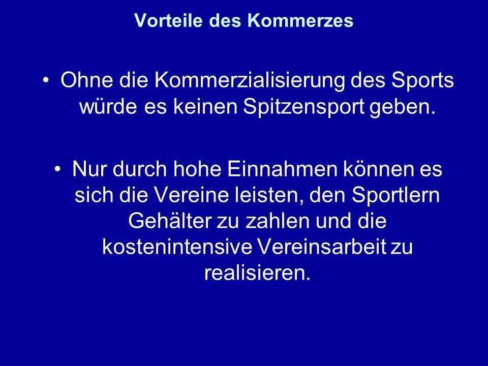 Vorteile des Kommerzes Ohne die Kommerzialisierung des Sports würde es keinen Spitzensport geben. Nur durch hohe Einnahmen können es sich die Vereine