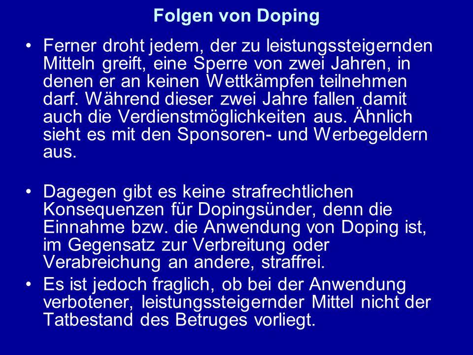 Folgen von Doping Ferner droht jedem, der zu leistungssteigernden Mitteln greift, eine Sperre von zwei Jahren, in denen er an keinen Wettkämpfen teilnehmen darf.