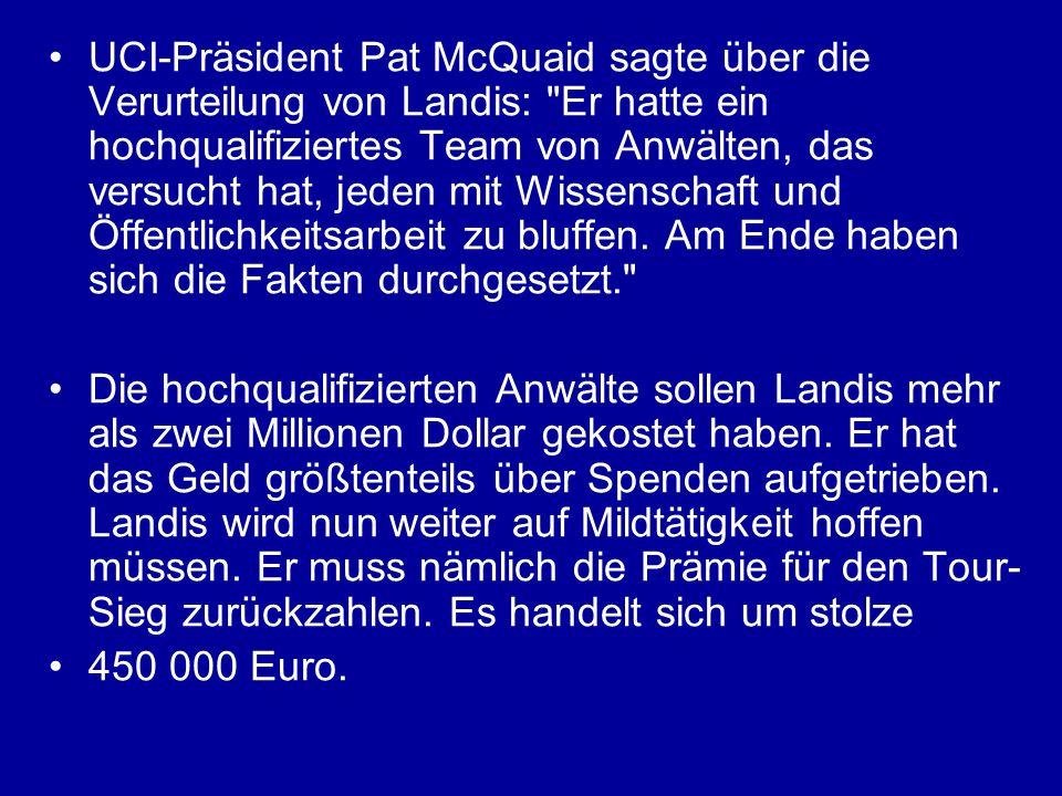 UCI-Präsident Pat McQuaid sagte über die Verurteilung von Landis: Er hatte ein hochqualifiziertes Team von Anwälten, das versucht hat, jeden mit Wissenschaft und Öffentlichkeitsarbeit zu bluffen.