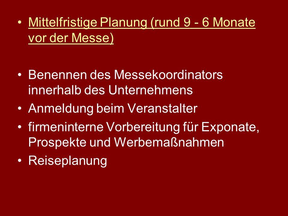Mittelfristige Planung (rund 9 - 6 Monate vor der Messe) Benennen des Messekoordinators innerhalb des Unternehmens Anmeldung beim Veranstalter firmeninterne Vorbereitung für Exponate, Prospekte und Werbemaßnahmen Reiseplanung