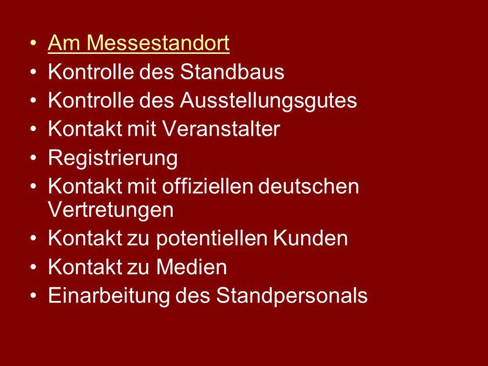 Am Messestandort Kontrolle des Standbaus Kontrolle des Ausstellungsgutes Kontakt mit Veranstalter Registrierung Kontakt mit offiziellen deutschen Vertretungen Kontakt zu potentiellen Kunden Kontakt zu Medien Einarbeitung des Standpersonals