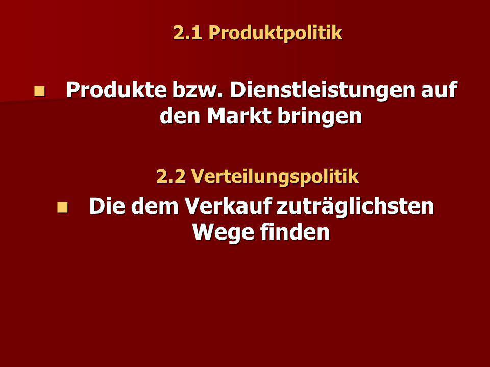2.1 Produktpolitik Produkte bzw. Dienstleistungen auf den Markt bringen Produkte bzw. Dienstleistungen auf den Markt bringen 2.2 Verteilungspolitik Di