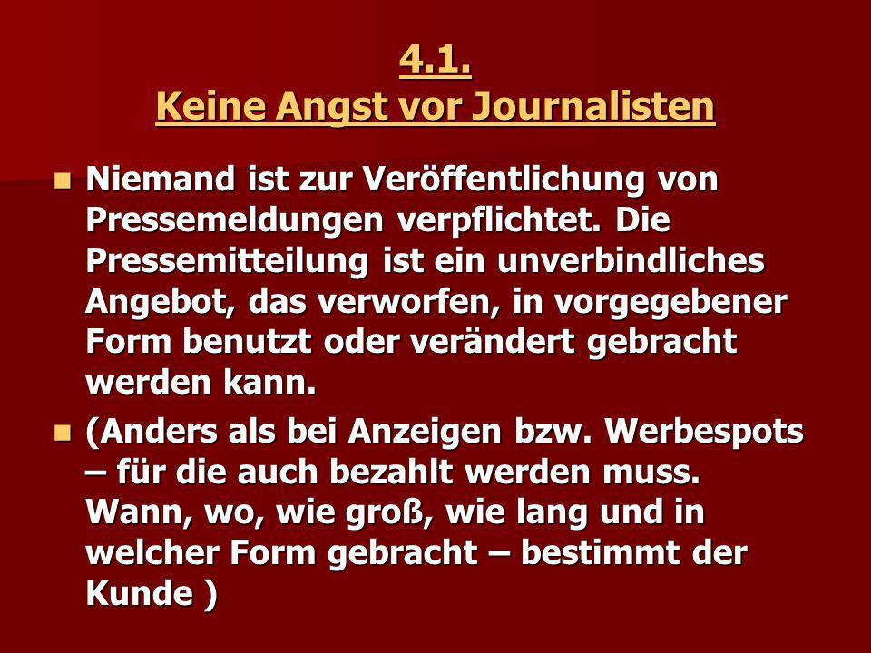 4.1. Keine Angst vor Journalisten Niemand ist zur Veröffentlichung von Pressemeldungen verpflichtet. Die Pressemitteilung ist ein unverbindliches Ange