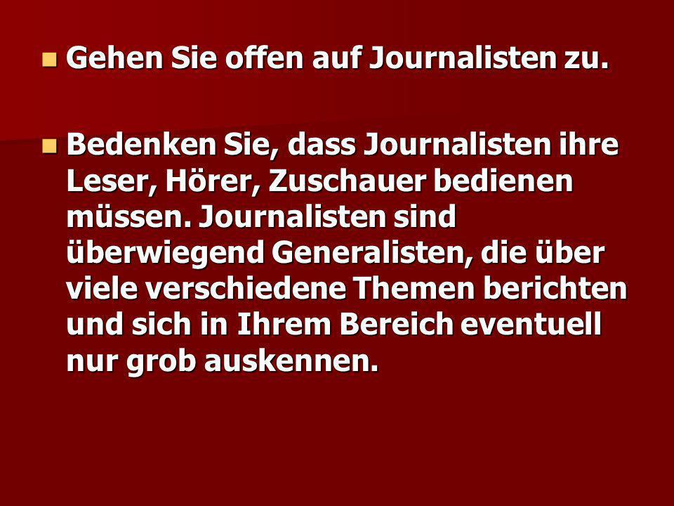 Gehen Sie offen auf Journalisten zu. Gehen Sie offen auf Journalisten zu. Bedenken Sie, dass Journalisten ihre Leser, Hörer, Zuschauer bedienen müssen