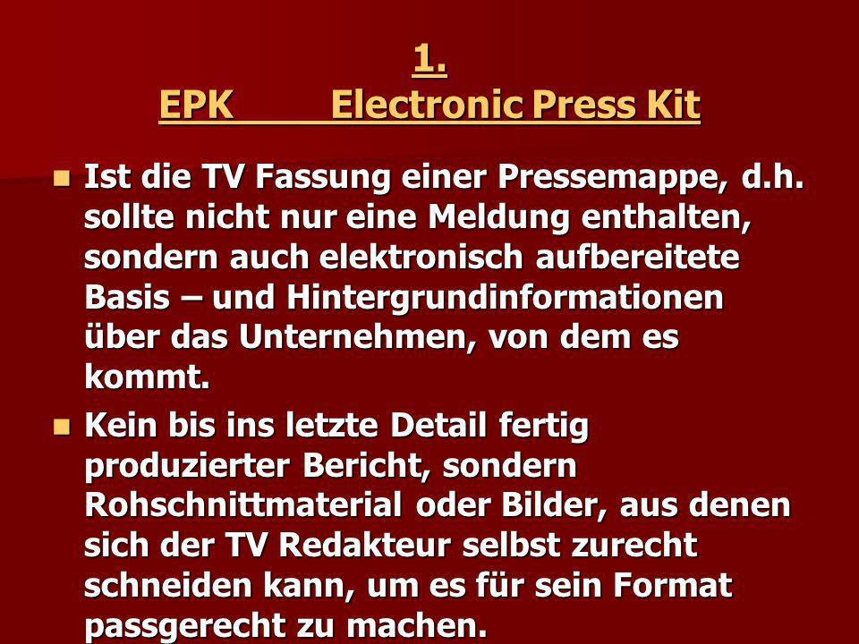1. EPK Electronic Press Kit Ist die TV Fassung einer Pressemappe, d.h. sollte nicht nur eine Meldung enthalten, sondern auch elektronisch aufbereitete
