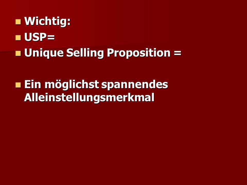 Wichtig: Wichtig: USP= USP= Unique Selling Proposition = Unique Selling Proposition = Ein möglichst spannendes Alleinstellungsmerkmal Ein möglichst spannendes Alleinstellungsmerkmal
