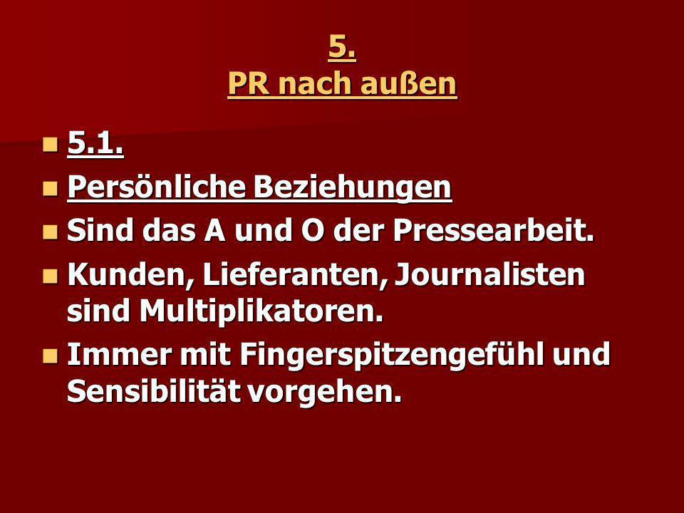5. PR nach außen 5.1. 5.1. Persönliche Beziehungen Persönliche Beziehungen Sind das A und O der Pressearbeit. Sind das A und O der Pressearbeit. Kunde
