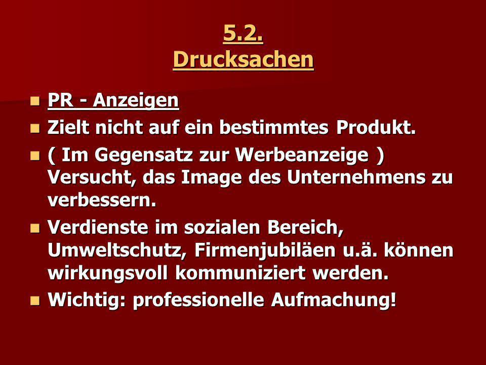 5.2. Drucksachen PR - Anzeigen PR - Anzeigen Zielt nicht auf ein bestimmtes Produkt. Zielt nicht auf ein bestimmtes Produkt. ( Im Gegensatz zur Werbea