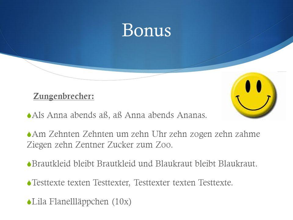 Bonus Zungenbrecher:  Als Anna abends aß, aß Anna abends Ananas.  Am Zehnten Zehnten um zehn Uhr zehn zogen zehn zahme Ziegen zehn Zentner Zucker zu