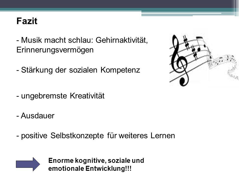 Fazit - Musik macht schlau: Gehirnaktivität, Erinnerungsvermögen - Stärkung der sozialen Kompetenz - ungebremste Kreativität - Ausdauer - positive Selbstkonzepte für weiteres Lernen Enorme kognitive, soziale und emotionale Entwicklung!!!