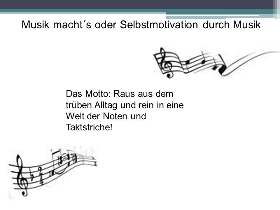 Musik macht´s oder Selbstmotivation durch Musik Das Motto: Raus aus dem trüben Alltag und rein in eine Welt der Noten und Taktstriche!
