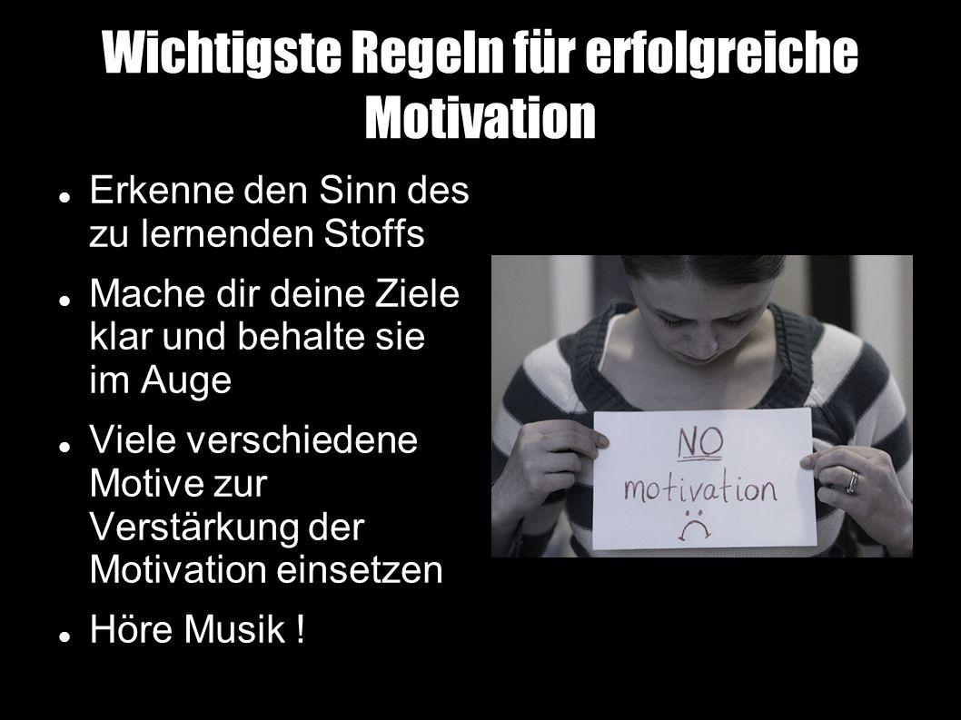 Wichtigste Regeln für erfolgreiche Motivation Erkenne den Sinn des zu lernenden Stoffs Mache dir deine Ziele klar und behalte sie im Auge Viele verschiedene Motive zur Verstärkung der Motivation einsetzen Höre Musik !