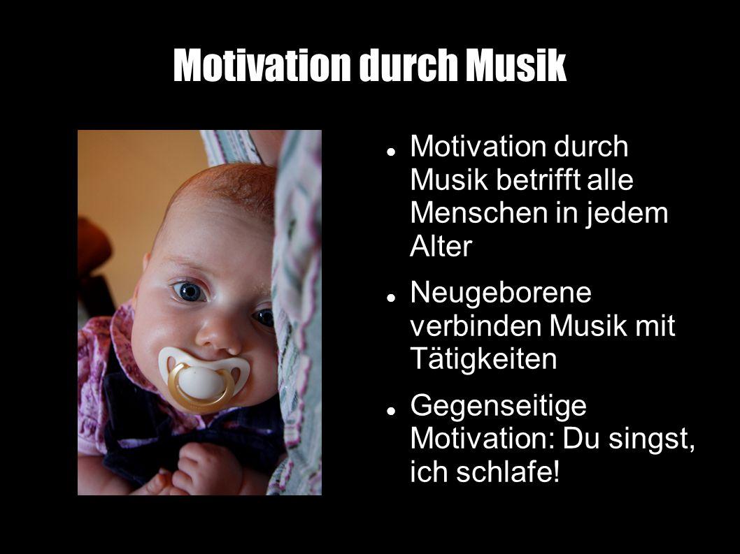 Motivation durch Musik Motivation durch Musik betrifft alle Menschen in jedem Alter Neugeborene verbinden Musik mit Tätigkeiten Gegenseitige Motivation: Du singst, ich schlafe!