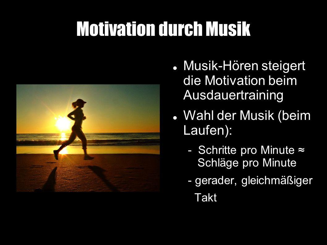 Motivation durch Musik Musik-Hören steigert die Motivation beim Ausdauertraining Wahl der Musik (beim Laufen): - Schritte pro Minute ≈ Schläge pro Minute - gerader, gleichmäßiger Takt