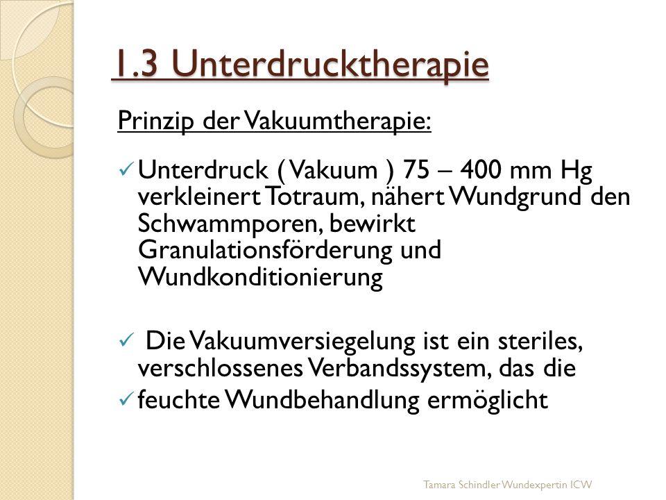 1.3 Unterdrucktherapie Prinzip der Vakuumtherapie: Unterdruck ( Vakuum ) 75 – 400 mm Hg verkleinert Totraum, nähert Wundgrund den Schwammporen, bewirk