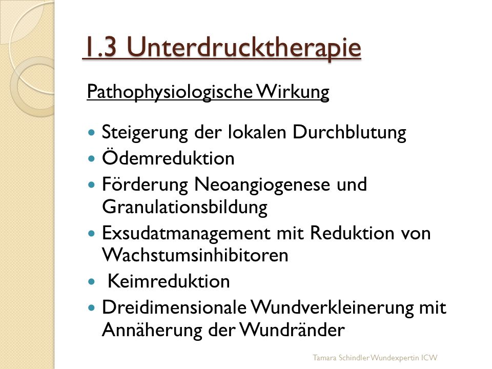 1.3 Unterdrucktherapie Pathophysiologische Wirkung Steigerung der lokalen Durchblutung Ödemreduktion Förderung Neoangiogenese und Granulationsbildung