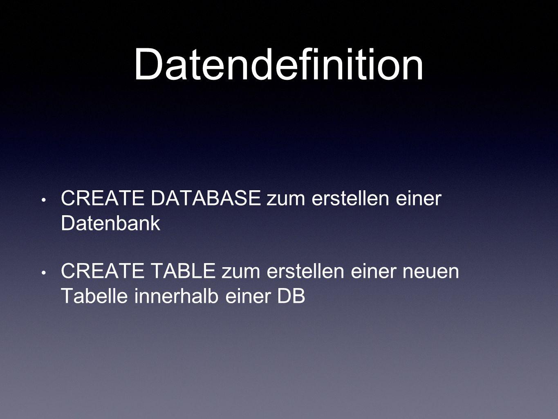 Datendefinition CREATE DATABASE zum erstellen einer Datenbank CREATE TABLE zum erstellen einer neuen Tabelle innerhalb einer DB