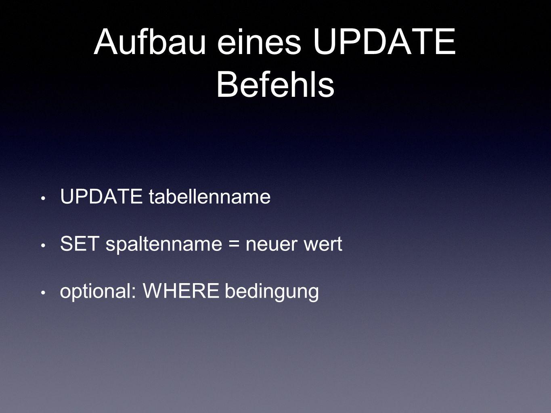 Aufbau eines UPDATE Befehls UPDATE tabellenname SET spaltenname = neuer wert optional: WHERE bedingung