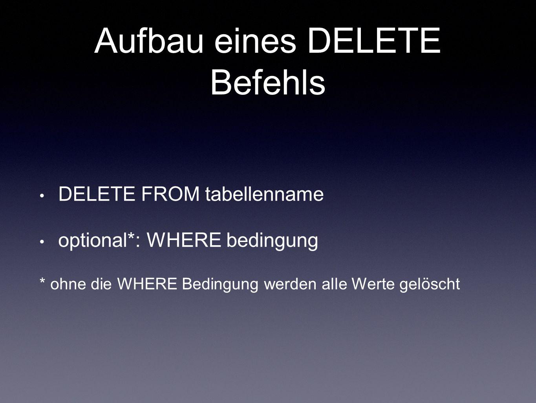 Aufbau eines DELETE Befehls DELETE FROM tabellenname optional*: WHERE bedingung * ohne die WHERE Bedingung werden alle Werte gelöscht