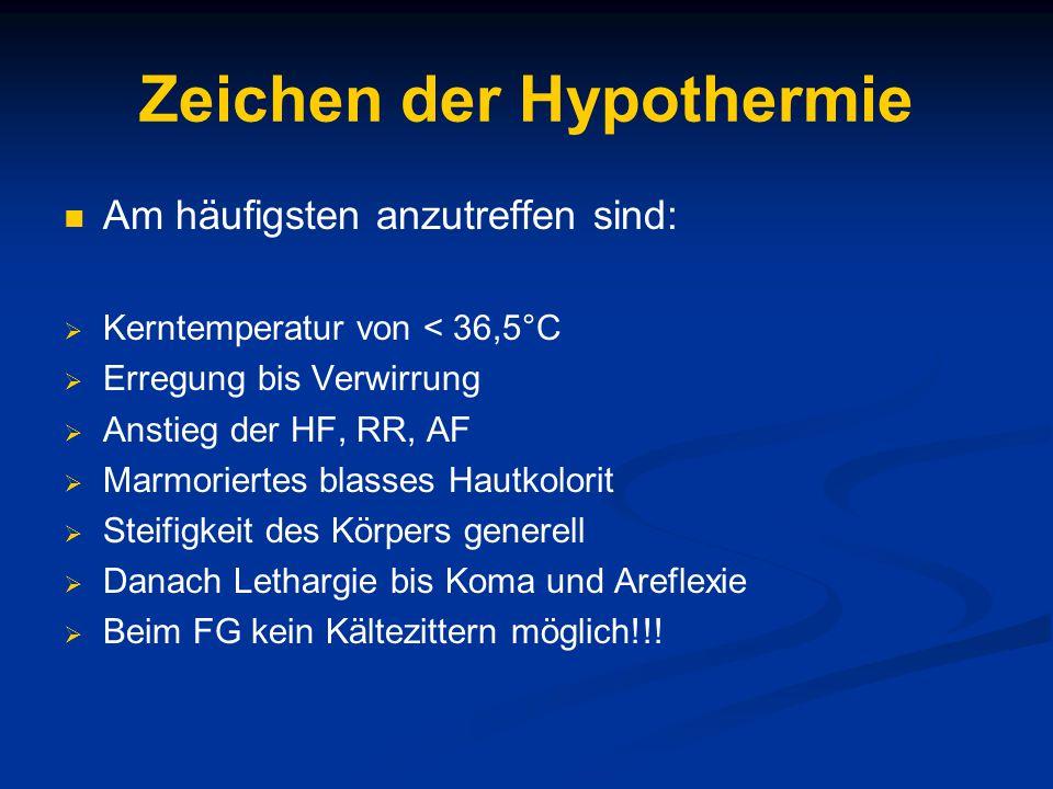 Zeichen der Hypothermie Am häufigsten anzutreffen sind:  Kerntemperatur von < 36,5°C  Erregung bis Verwirrung  Anstieg der HF, RR, AF  Marmoriertes blasses Hautkolorit  Steifigkeit des Körpers generell  Danach Lethargie bis Koma und Areflexie  Beim FG kein Kältezittern möglich!!!